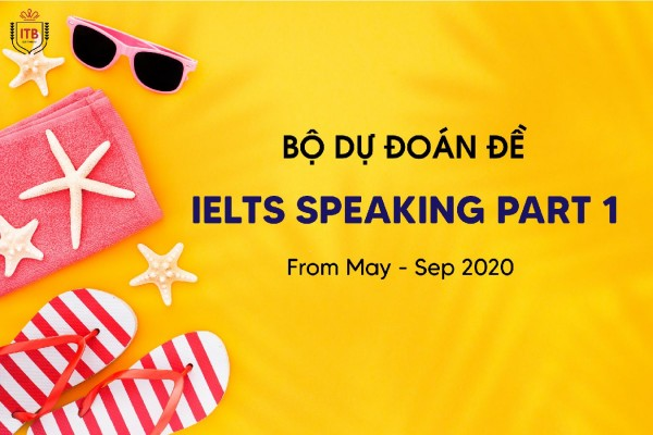 DỰ ĐOÁN ĐỀ IELTS SPEAKING PART 1 Quý 2/2020 From Jun - Sep/2020