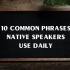 IELTS VOCABULARY : 10 COMMON PHRASES NATIVE SPEAKERS USE DAILY