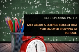 IELTS SPEAKING PART 2: Talk about a science subject that you enjoyed studying at school