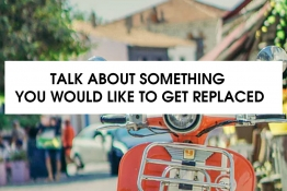 IELTS SPEAKING PART 2: TALK ABOUT SOMETHING YOU WOULD LIKE TO GET REPLACED